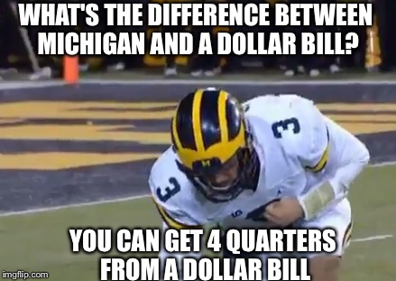 WHAT'S THE DIFFERENCE BETWEEN MICHIGAN AND A DOLLAR BILL? YOU CAN GET 4 QUARTERS FROM A DOLLAR BILL | image tagged in memes,michigan sucks,michigan football,jim harbaugh,college football,funny memes | made w/ Imgflip meme maker