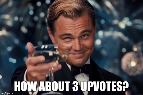 Leonardo Dicaprio Cheers Meme | HOW ABOUT 3 UPVOTES? | image tagged in memes,leonardo dicaprio cheers | made w/ Imgflip meme maker