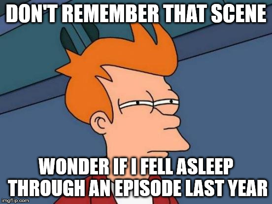 Futurama Fry Meme | DON'T REMEMBER THAT SCENE WONDER IF I FELL ASLEEP THROUGH AN EPISODE LAST YEAR | image tagged in memes,futurama fry | made w/ Imgflip meme maker