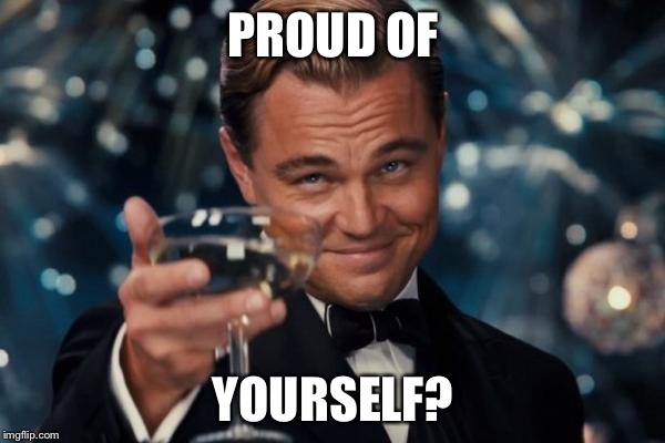 Leonardo Dicaprio Cheers |  PROUD OF; YOURSELF? | image tagged in memes,leonardo dicaprio cheers,proud,yourself | made w/ Imgflip meme maker