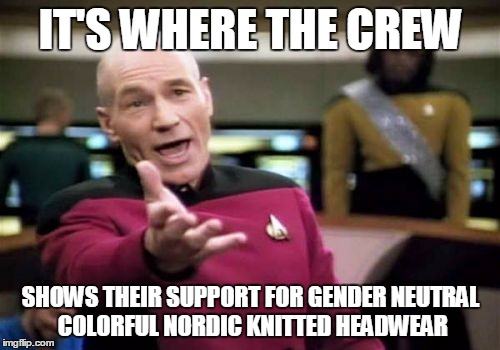 Picard Wtf Meme | IT'S WHERE THE CREW SHOWS THEIR SUPPORT FOR GENDER NEUTRAL COLORFUL NORDIC KNITTED HEADWEAR | image tagged in memes,picard wtf | made w/ Imgflip meme maker