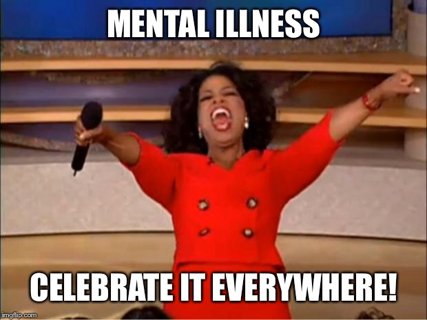 Oprah You Get A Meme | MENTAL ILLNESS CELEBRATE IT EVERYWHERE! | image tagged in memes,oprah you get a | made w/ Imgflip meme maker