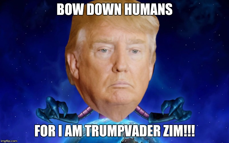 BOW DOWN HUMANS FOR I AM TRUMPVADER ZIM!!! | image tagged in trump is the new zim | made w/ Imgflip meme maker