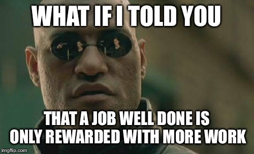 Matrix Morpheus Meme | WHAT IF I TOLD YOU THAT A JOB WELL DONE IS ONLY REWARDED WITH MORE WORK | image tagged in memes,matrix morpheus | made w/ Imgflip meme maker