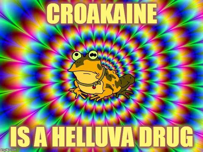 Froggeddaboudit | CROAKAINE IS A HELLUVA DRUG | image tagged in hypnotoad,memes,cocaine,croakaine,don't do drugs | made w/ Imgflip meme maker
