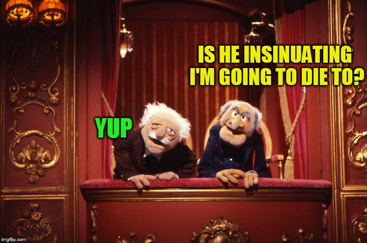 IS HE INSINUATING I'M GOING TO DIE TO? YUP | made w/ Imgflip meme maker