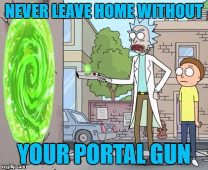 NEVER LEAVE HOME WITHOUT YOUR PORTAL GUN | made w/ Imgflip meme maker