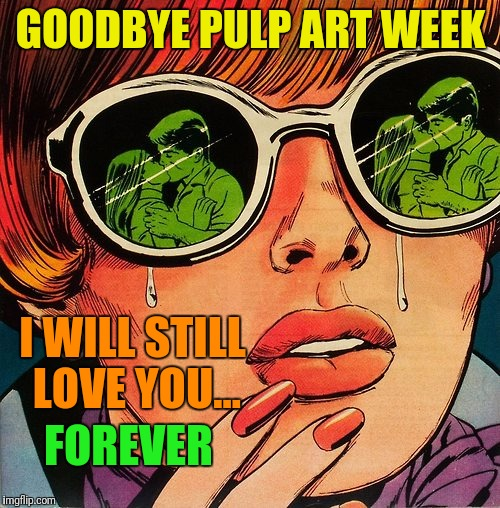 Pulp Art Jealous | GOODBYE PULP ART WEEK I WILL STILL LOVE YOU... FOREVER | image tagged in pulp art jealous | made w/ Imgflip meme maker