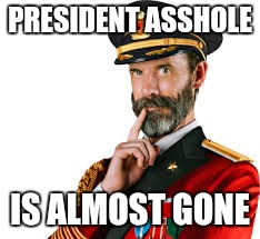 PRESIDENT ASSHOLE IS ALMOST GONE | made w/ Imgflip meme maker