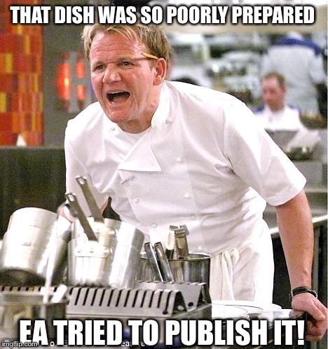 Chef Gordon Ramsay Meme | THAT DISH WAS SO POORLY PREPARED EA TRIED TO PUBLISH IT! | image tagged in memes,chef gordon ramsay | made w/ Imgflip meme maker