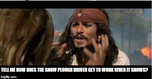 Why Is The Rum Gone Meme | TELL ME HOW DOES THE SNOW PLOUGH DRIVER GET TO WORK WHEN IT SNOWS? | image tagged in memes,why is the rum gone | made w/ Imgflip meme maker