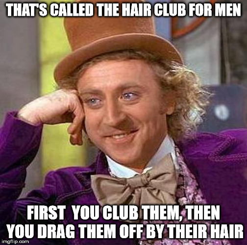 Creepy Condescending Wonka Meme | THAT'S CALLED THE HAIR CLUB FOR MEN FIRST  YOU CLUB THEM, THEN YOU DRAG THEM OFF BY THEIR HAIR | image tagged in memes,creepy condescending wonka | made w/ Imgflip meme maker