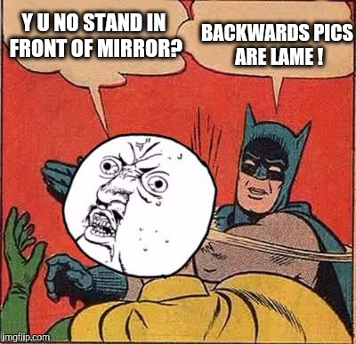 Y U NO STAND IN FRONT OF MIRROR? BACKWARDS PICS ARE LAME ! | made w/ Imgflip meme maker