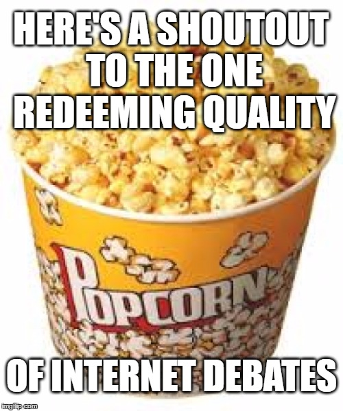 Popcorn Debates |  HERE'S A SHOUTOUT TO THE ONE REDEEMING QUALITY; OF INTERNET DEBATES | image tagged in popcorn,debates,internet,internet trolls,discussion,triggered | made w/ Imgflip meme maker