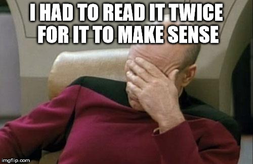 Captain Picard Facepalm Meme | I HAD TO READ IT TWICE FOR IT TO MAKE SENSE | image tagged in memes,captain picard facepalm | made w/ Imgflip meme maker