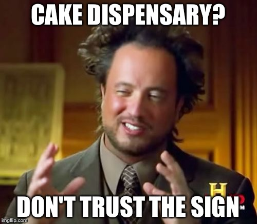 Ancient Aliens Meme | CAKE DISPENSARY? DON'T TRUST THE SIGN | image tagged in memes,ancient aliens | made w/ Imgflip meme maker