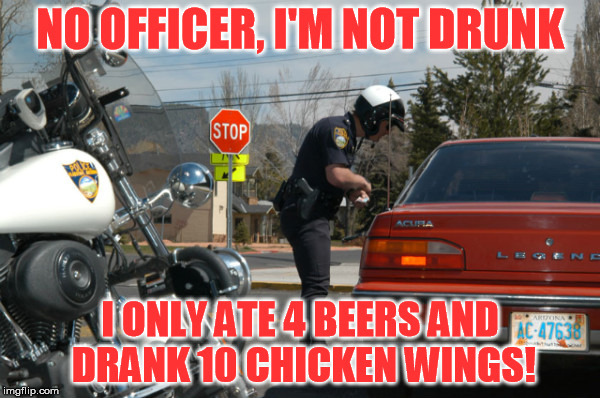 T-shirt material.... | NO OFFICER, I'M NOT DRUNK I ONLY ATE 4 BEERS AND DRANK 10 CHICKEN WINGS! | image tagged in police pull over | made w/ Imgflip meme maker