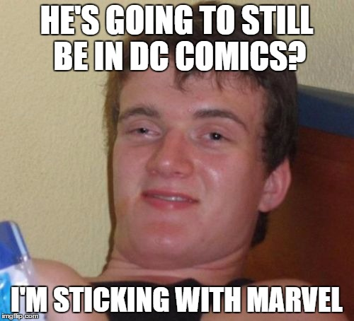 10 Guy Meme | HE'S GOING TO STILL BE IN DC COMICS? I'M STICKING WITH MARVEL | image tagged in memes,10 guy | made w/ Imgflip meme maker