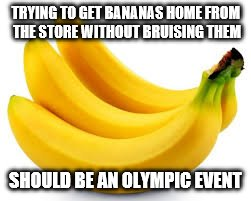 I Wouldn't Even Get the Bronze... | TRYING TO GET BANANAS HOME FROM THE STORE WITHOUT BRUISING THEM SHOULD BE AN OLYMPIC EVENT | image tagged in bananas,funny memes,olympics,bruise,shopping | made w/ Imgflip meme maker