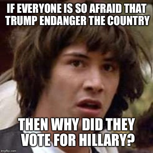 Conspiracy Keanu Meme | IF EVERYONE IS SO AFRAID THAT TRUMP ENDANGER THE COUNTRY THEN WHY DID THEY VOTE FOR HILLARY? | image tagged in memes,conspiracy keanu | made w/ Imgflip meme maker