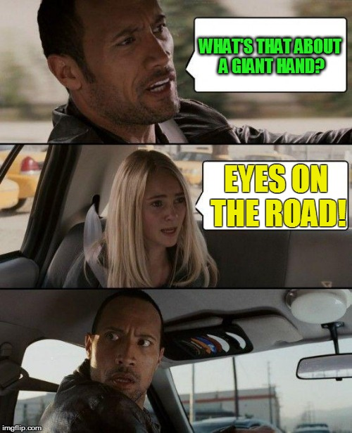 The Rock Driving Meme | WHAT'S THAT ABOUT A GIANT HAND? EYES ON THE ROAD! | image tagged in memes,the rock driving | made w/ Imgflip meme maker