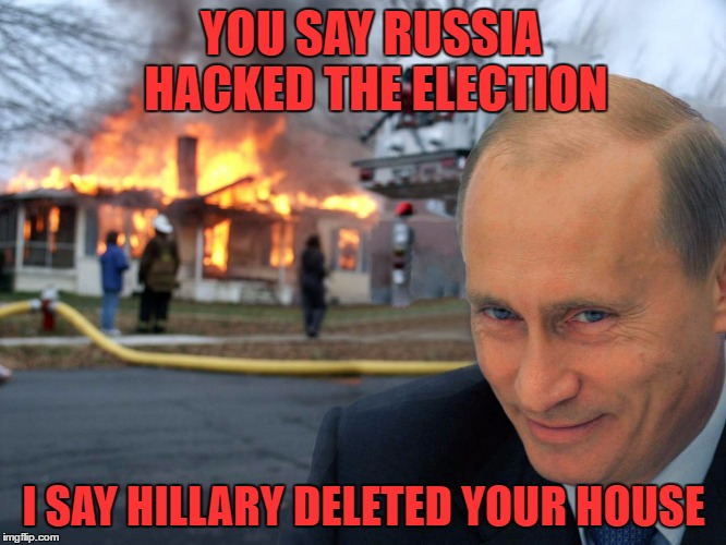 New Template: Disaster Putin | YOU SAY RUSSIA HACKED THE ELECTION I SAY HILLARY DELETED YOUR HOUSE | image tagged in disaster putin,russian hackers,2016 election | made w/ Imgflip meme maker