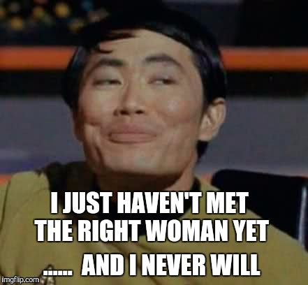 He's just eccentric  | I JUST HAVEN'T MET THE RIGHT WOMAN YET ......  AND I NEVER WILL | image tagged in star trek,sulu | made w/ Imgflip meme maker
