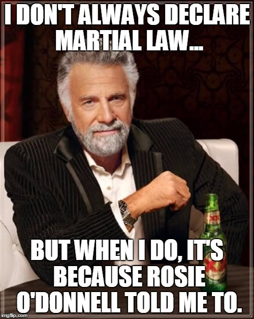 The Most Interesting Man In The World Meme | I DON'T ALWAYS DECLARE MARTIAL LAW... BUT WHEN I DO, IT'S BECAUSE ROSIE O'DONNELL TOLD ME TO. | image tagged in memes,the most interesting man in the world | made w/ Imgflip meme maker