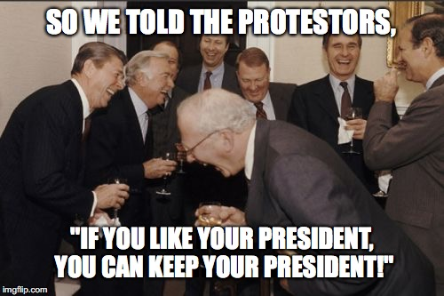 "SCREW 'EM | SO WE TOLD THE PROTESTORS, ""IF YOU LIKE YOUR PRESIDENT, YOU CAN KEEP YOUR PRESIDENT!"" 