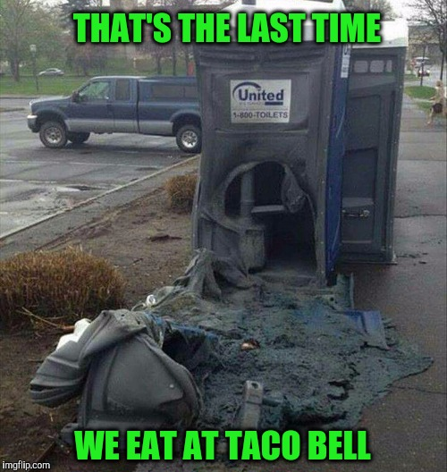 It burned both ways. | THAT'S THE LAST TIME WE EAT AT TACO BELL | image tagged in taco bell,john | made w/ Imgflip meme maker