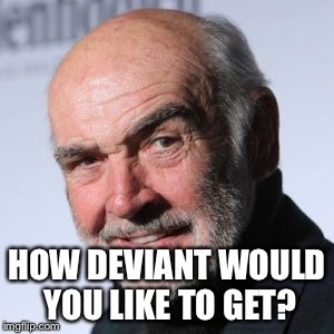 Sean Connery Head Shot | HOW DEVIANT WOULD YOU LIKE TO GET? | image tagged in sean connery head shot | made w/ Imgflip meme maker