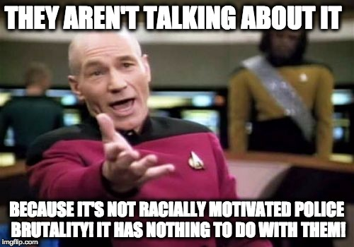 Picard Wtf Meme | THEY AREN'T TALKING ABOUT IT BECAUSE IT'S NOT RACIALLY MOTIVATED POLICE BRUTALITY! IT HAS NOTHING TO DO WITH THEM! | image tagged in memes,picard wtf | made w/ Imgflip meme maker