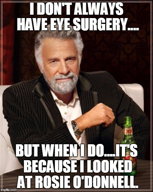 The Most Interesting Man In The World Meme | I DON'T ALWAYS HAVE EYE SURGERY.... BUT WHEN I DO....IT'S BECAUSE I LOOKED AT ROSIE O'DONNELL. | image tagged in memes,the most interesting man in the world | made w/ Imgflip meme maker