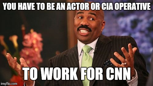 Steve Harvey Meme | YOU HAVE TO BE AN ACTOR OR CIA OPERATIVE TO WORK FOR CNN | image tagged in memes,steve harvey | made w/ Imgflip meme maker