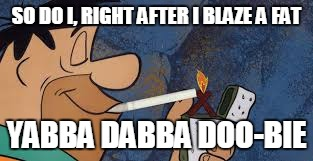 SO DO I, RIGHT AFTER I BLAZE A FAT YABBA DABBA DOO-BIE | made w/ Imgflip meme maker
