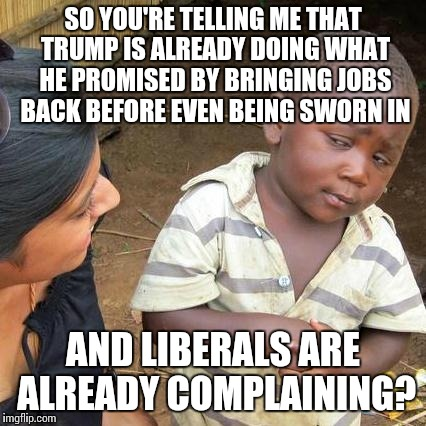 Third World Skeptical Kid | SO YOU'RE TELLING ME THAT TRUMP IS ALREADY DOING WHAT HE PROMISED BY BRINGING JOBS BACK BEFORE EVEN BEING SWORN IN AND LIBERALS ARE ALREADY  | image tagged in memes,third world skeptical kid | made w/ Imgflip meme maker