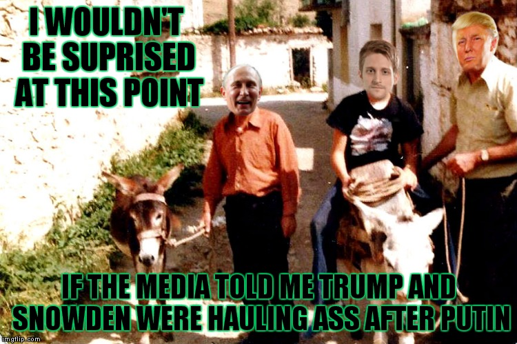 The conspiracy continues.. | I WOULDN'T BE SUPRISED AT THIS POINT IF THE MEDIA TOLD ME TRUMP AND SNOWDEN WERE HAULING ASS AFTER PUTIN | image tagged in donald trump,vladimir putin,edward snowden,backasswards | made w/ Imgflip meme maker