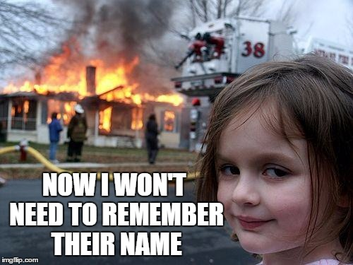Disaster Girl Meme | NOW I WON'T NEED TO REMEMBER THEIR NAME | image tagged in memes,disaster girl | made w/ Imgflip meme maker