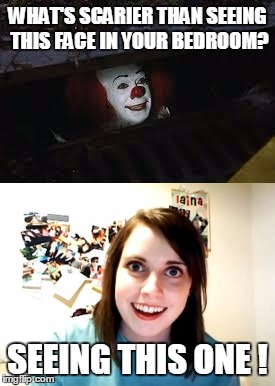 Floating doesn't seem so bad after all | WHAT'S SCARIER THAN SEEING THIS FACE IN YOUR BEDROOM? SEEING THIS ONE ! | image tagged in memes,overly attached girlfriend,pennywise | made w/ Imgflip meme maker