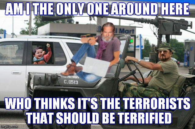 This is not the land of easy pickens! | AM I THE ONLY ONE AROUND HERE WHO THINKS IT'S THE TERRORISTS THAT SHOULD BE TERRIFIED | image tagged in am i the only one around here,the dude,evil toddler,walter the big lebowski | made w/ Imgflip meme maker