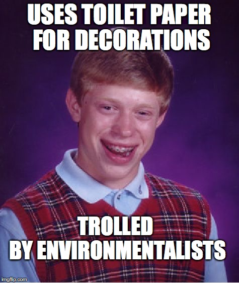 Bad Luck Brian Meme | USES TOILET PAPER FOR DECORATIONS TROLLED BY ENVIRONMENTALISTS | image tagged in memes,bad luck brian | made w/ Imgflip meme maker