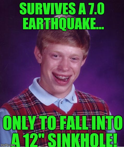 "Bad Luck Brian Meme | SURVIVES A 7.0 EARTHQUAKE... ONLY TO FALL INTO A 12"" SINKHOLE! 