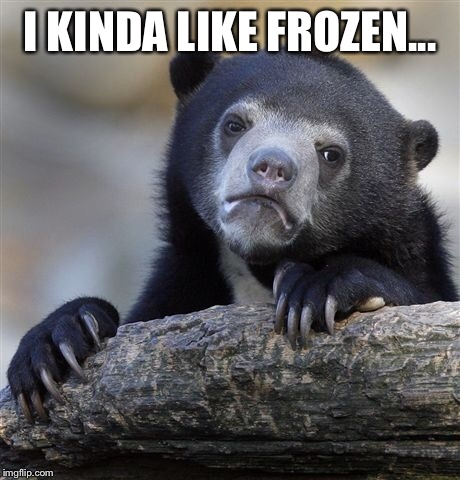 Confession Bear Meme | I KINDA LIKE FROZEN... | image tagged in memes,confession bear | made w/ Imgflip meme maker