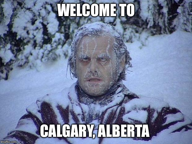 Jack Nicholson The Shining Snow Meme | WELCOME TO CALGARY, ALBERTA | image tagged in memes,jack nicholson the shining snow | made w/ Imgflip meme maker