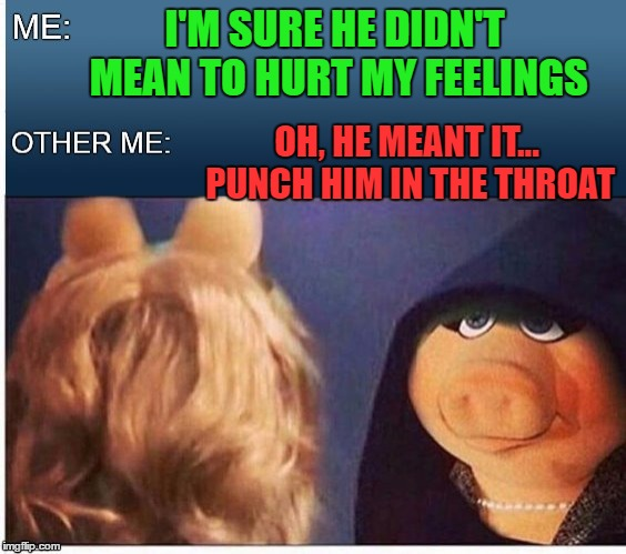 Hell hath no fury like a woman scorned  | I'M SURE HE DIDN'T MEAN TO HURT MY FEELINGS OH, HE MEANT IT... PUNCH HIM IN THE THROAT | image tagged in evil miss piggy | made w/ Imgflip meme maker