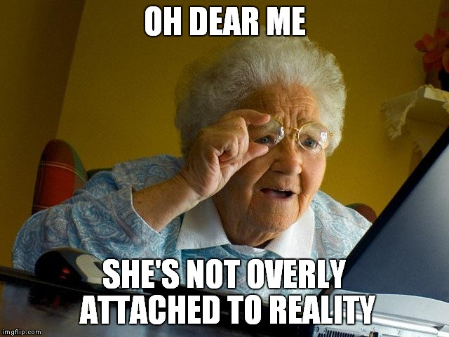 Grandma Finds The Internet Meme | OH DEAR ME SHE'S NOT OVERLY ATTACHED TO REALITY | image tagged in memes,grandma finds the internet | made w/ Imgflip meme maker