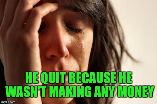 First World Problems Meme | HE QUIT BECAUSE HE WASN'T MAKING ANY MONEY | image tagged in memes,first world problems | made w/ Imgflip meme maker