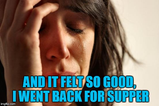 First World Problems Meme | AND IT FELT SO GOOD, I WENT BACK FOR SUPPER | image tagged in memes,first world problems | made w/ Imgflip meme maker