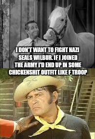 I DON'T WANT TO FIGHT NAZI SEALS WILBUR. IF I JOINED THE ARMY I'D END UP IN SOME CHICKENSHIT OUTFIT LIKE F TROOP | made w/ Imgflip meme maker