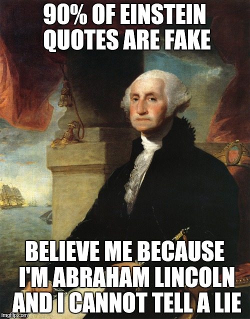 Fake quotes  | 90% OF EINSTEIN QUOTES ARE FAKE BELIEVE ME BECAUSE I'M ABRAHAM LINCOLN AND I CANNOT TELL A LIE | image tagged in george carlin,abraham lincoln,albert einstein | made w/ Imgflip meme maker
